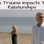 How Trauma Impacts Your Relationships